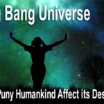 The Big Bang Universe is vast, vast, vast. Massive forces keep it in equilibrium. Can these forces be disrupted by humankind?