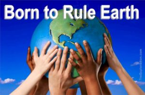 Born to Rule Earth. Each human being is here to learn to rule the world. That is a lofty purpose.
