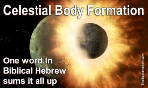 How celestial bodies are formed. One Biblical Hebrew word sums up the process. Hard to believe? Yes, but, read on and see for yourself.