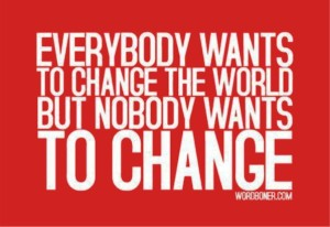 Everybody wants to change the world but nobody want to change