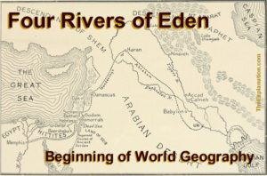 Four Rivers of Eden. The beginning of world geography. Yes, we can situate this area on a contemporary world map.