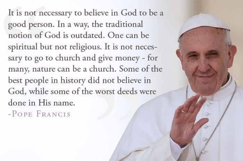 Pope Francis supposedly said, It is not necessary to believe in God to be a good person. True or False?
