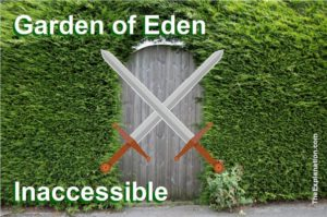 The Garden of Eden story, whether its truth or fiction, sets stage and very soon becomes inaccessible to the descendants of Adam and Eve