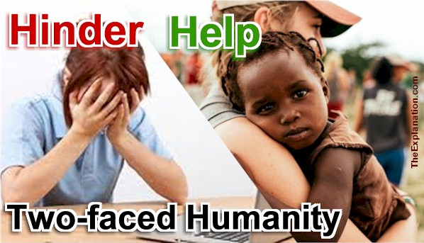 Hinder or help ... or both. Humans are two faced. We do both, maybe without even realizing it.