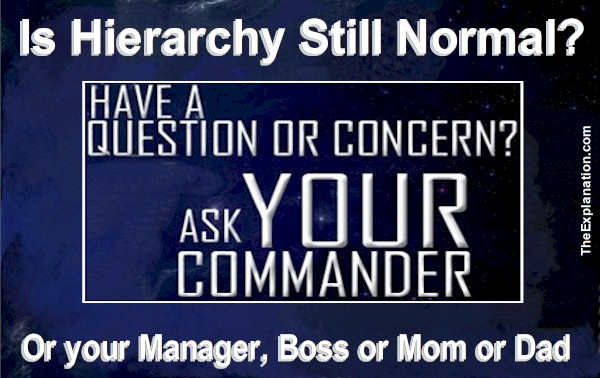 Is hierarchy still a regular part of our day-to-day lives? Do we ask our commander, boss, manager, mom, or dad when there's a necessity?