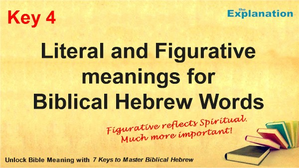 Key 4. Literal and Figurative meanings for Biblical Hebrew words. Figurative reflects the spiritual, much more important.