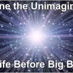 Imagine the Unimaginable, Life Before Big Bang? Was there Life? What was the impetus for Big Bang? Where did it come from?