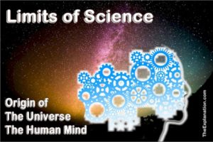 The limits of science include not being able to know the origin of the universe nor the human mind