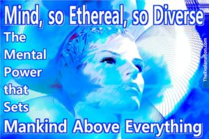 The mind, so ethereal, so diverse. The mental power that sets mankind above, way far above, everything else.