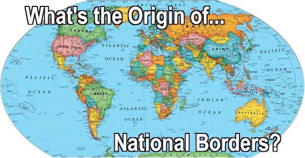 What is the origin of national borders of the 200 independent countries around the world today?