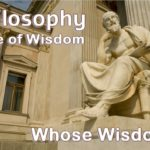 Philosophy is the love of wisdom. But, whose wisdom? Does humankind have that wisdom?