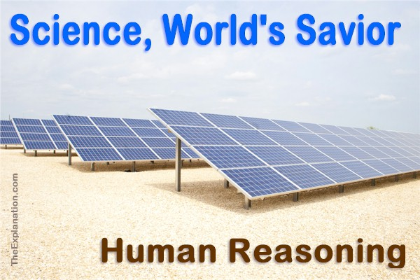 Science is considered by many to be the world's savior. This is human reasoning.