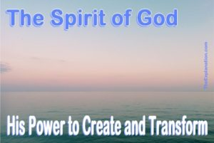 The Spirit of God. This is the power He uses to create and transform to accomplish His Plan