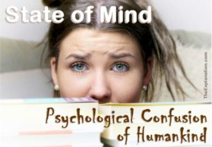 State of mind. The psychological confusion of humankind. The mixed-up world of observation, science, philosophy and religion.