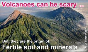 A volcano can be scary but it is at the origin of soil and mineral deposits that supply all of mankind's needs.