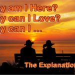 Why am I here? Why can I love? Here's The Explanation.